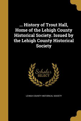 ... History of Trout Hall, Home of the Lehigh County Historical Society. Issued by the Lehigh County Historical Society