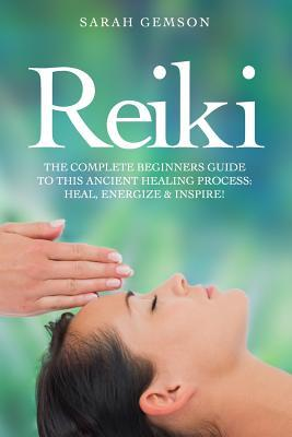Reiki : The Complete Beginners Guide to This Ancient Healing Process: Heal, Energize and Inspire!