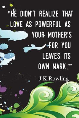 He Didn't Realize That Love as Powerful as Your Mother's for You Leaves Its Own Mark. - J.K.Rowling