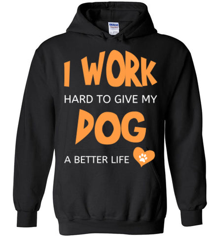 I Work Hard To Give My Dog A Better Life - Hoodie - Tail Threads