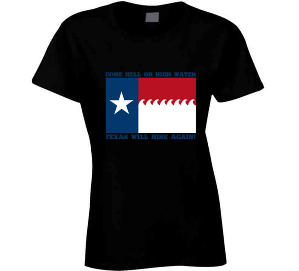 Come Hell Or High Water / Texas Will Rise Again! T Shirt