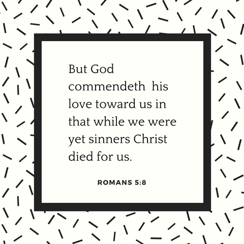 But God commendeth His love toward us in that while we were yet sinners Christ died for us.