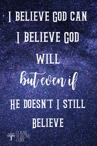 I believe God can I believe God will but even if he doesn't I still believe