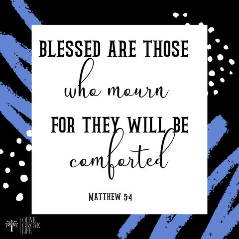Blessed are those who mourn for they will be comforted.