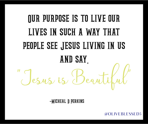 Purpose to live in such a way that others see Jesus in us and say Jesus is beautiful.