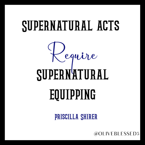 Supernatural Acts require Supernatural equipping.  Priscilla Shirer