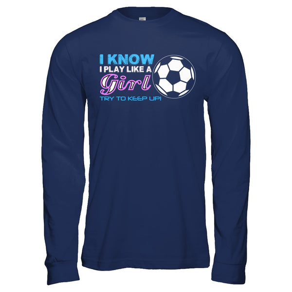 fd312a21 Men & Women's I Know I Play Like A Girl Soccer Funny T-Shirt - Teely ...