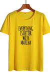 Everything Is Better with Matcha T-shirt Women ( More Colors)