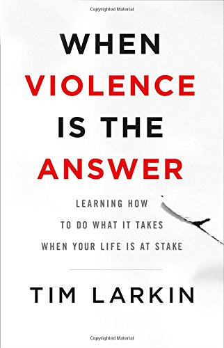 When Violence Is the Answer: Learning How to Do What It Takes When Your Life Is at Stake (Tim Larkin)