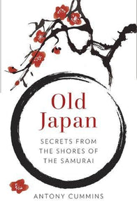 Old Japan: Secrets from the Shores of the Samurai (Antony Cummins)