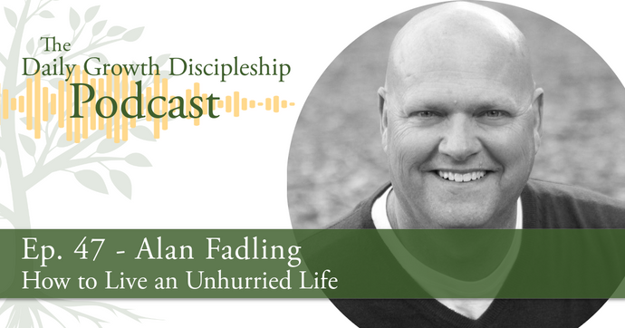 How to Live an Unhurried Life - Alan Fadling - Episode 47