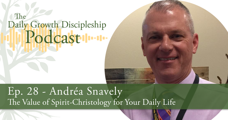 The Value of Spirit-Christology for Your Daily Life - Andréa Snavely - Episode 28
