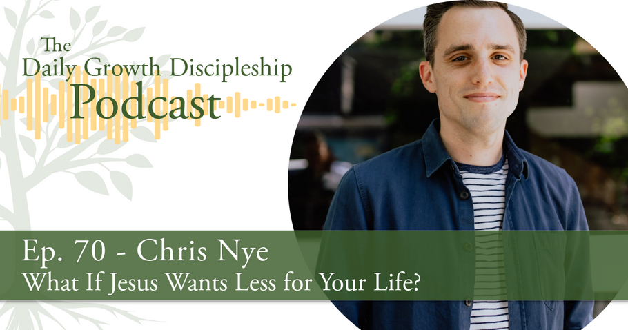 What If Jesus Wants Less for Your Life? - Chris Nye - Episode 70