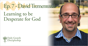Learning to be Desperate for God - David Trementozzi - Episode 7