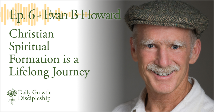 Christian Spiritual Formation is a Lifelong Journey - Evan B Howard - Episode 6