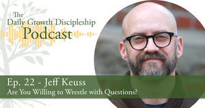 Are You Willing to Wrestle with Questions? - Jeff Keuss - Episode 22