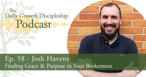 Finding Grace & Purpose in Your Brokenness - Josh Havens - Episode 58