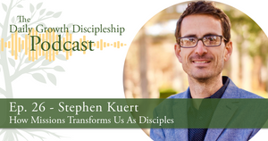 How Missions Transforms Us As Disciples - Stephen Kuert - Episode 26