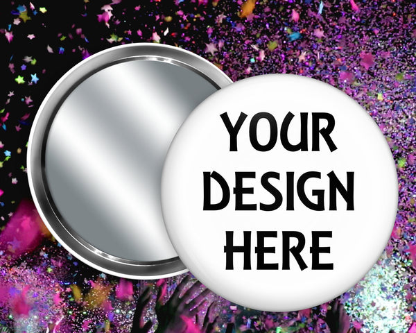 Your design here - we can create a custom mirror button for you - 2.25 inch or 3.5 inch compact mirror back