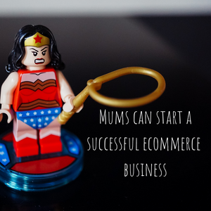 Mums CAN start a successful ecommerce business at home