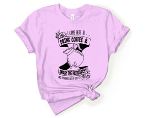 I Came Here to Drink Coffee & Smash the Patriarchy Adult Unisex Tee
