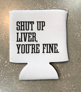 Shut Up Liver You're Fine Can Cooler