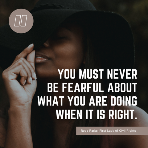 You must never be fearful about what you are doing when it is right.