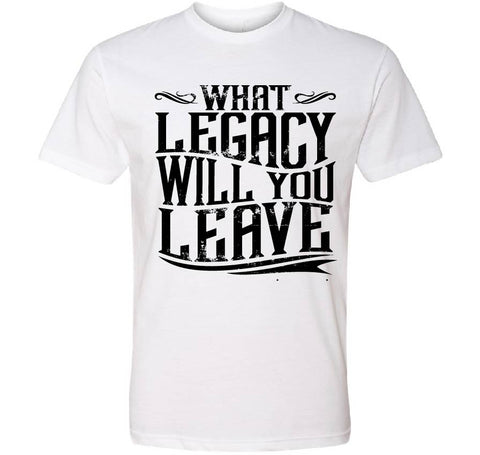 What Legacy will you leave- White Tee