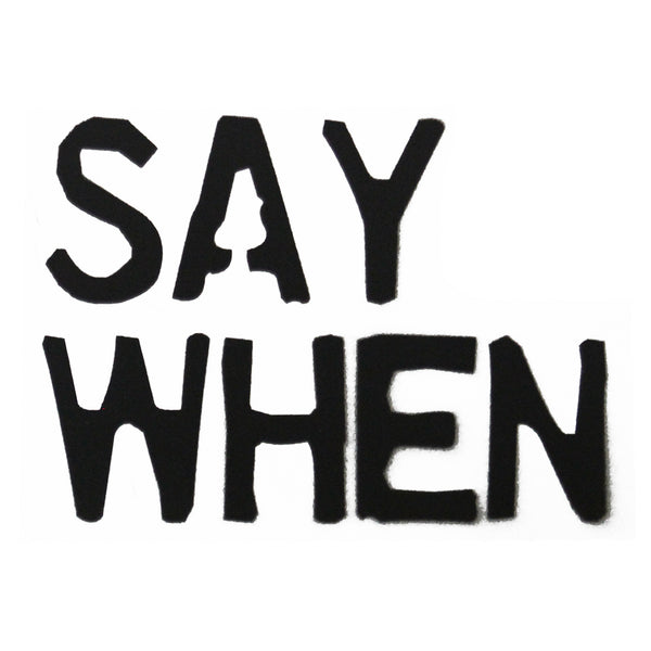 """Say When"" Spray Paint Stencil"