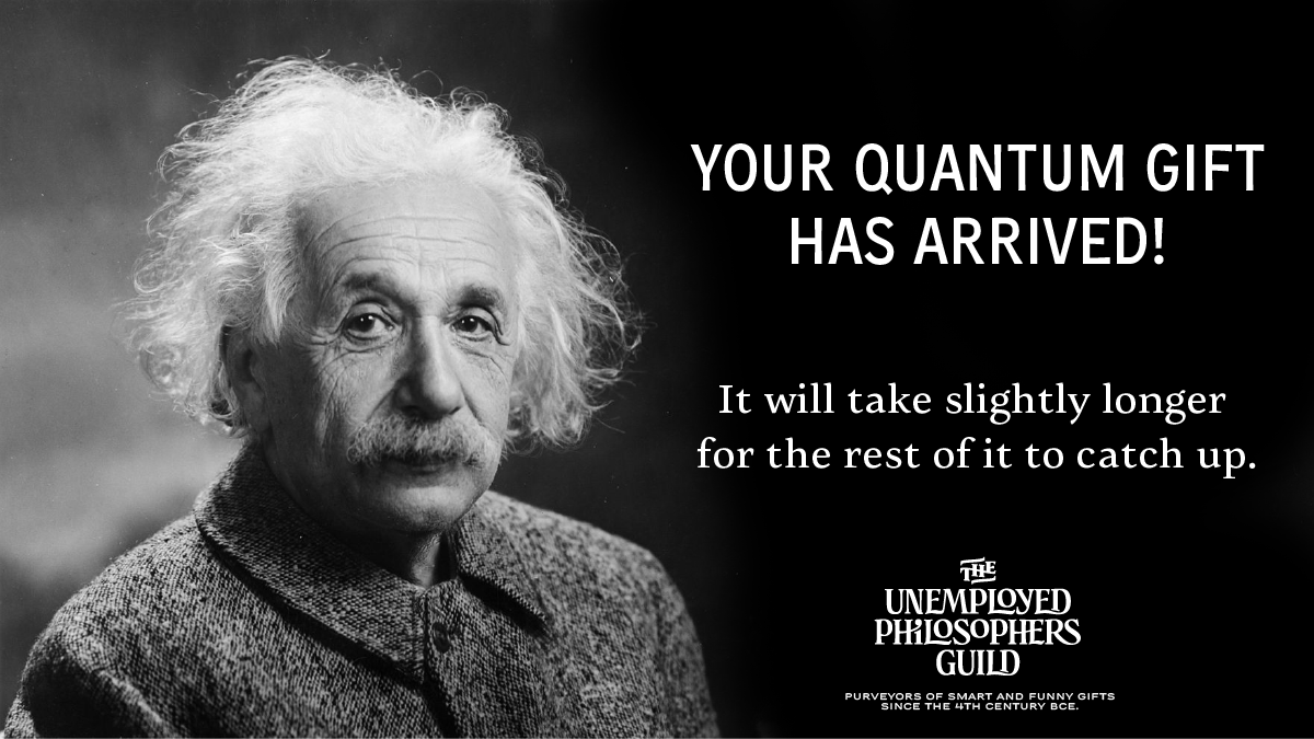Image of Albert Einstein with accompanying text: Your quantum gift has arrived. It will take slightly longer for the rest of it to catch up. The Unemployed Philosophers Guild. Purveyors of smart and funny gifts since the 4th century BCE.