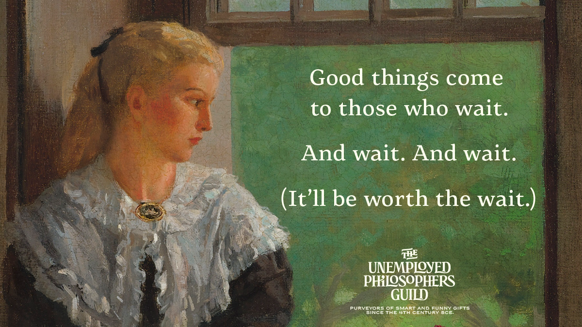 "A crop from Winslow Homer's ""Reverie,"" depicting a young woman looking longingly out of a window, accompanied by the text: Good things come to those who wait. And wait. And wait. It'll be worth the wait. The Unemployed Philosophers Guild. Purveyors of smart and funny gifts since the 4th century BCE."