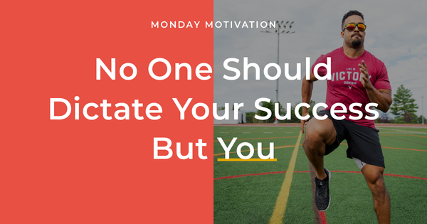 Monday Motivation: No One Should Dictate Your Success But You