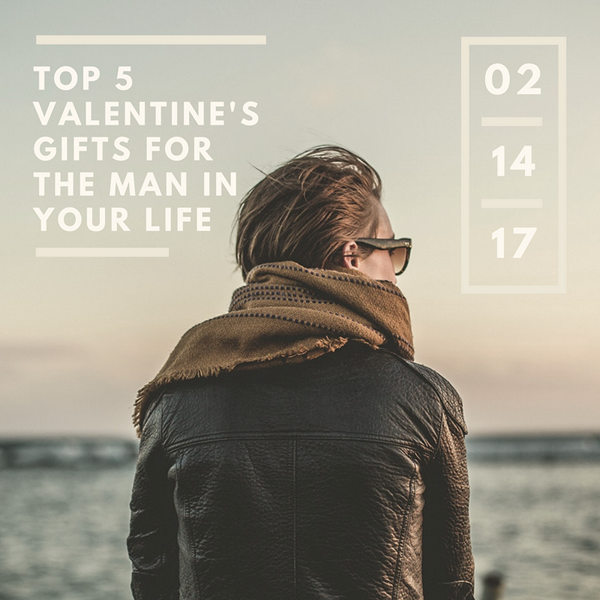 Top 5 Valentine's Gifts for the Man in Your Life