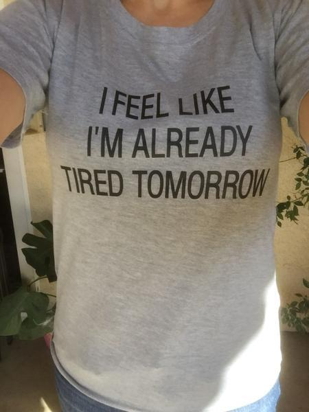 I Feel Like I'm Already Tired Tomorrow - Women's Tee