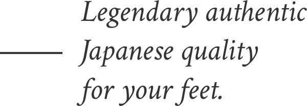 Legendary authentic Japanese quality for your feet.