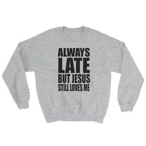 Always Late But Jesus Still Loves Me Sweatshirt