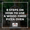 8 Steps On How To Use A Wood Fired Pizza Oven