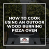 How To Cook Using An Outdoor Wood Burning Pizza Oven