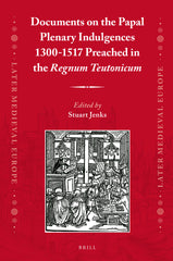 Documents on the Papal Plenary Indulgences 1300-1517 Preached in the <i>Regnum Teutonicum</i>