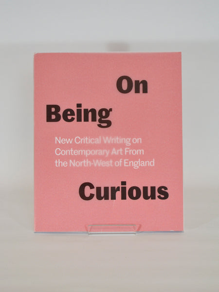 On Being Curious: New Critical Writing on Contemporary Art From the North West of England ed. by Laura Robertson (The Double Negative / 2016)