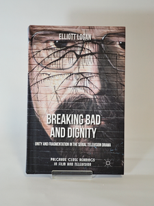 Breaking Bad and Dignity: Unity and Fragmentation in the Serial Television Drama by Elliott Logan