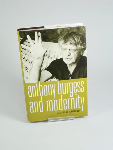Anthony Burgess and Modernity Ed. by Alan R. Roughley (Manchester University Press / 2008).