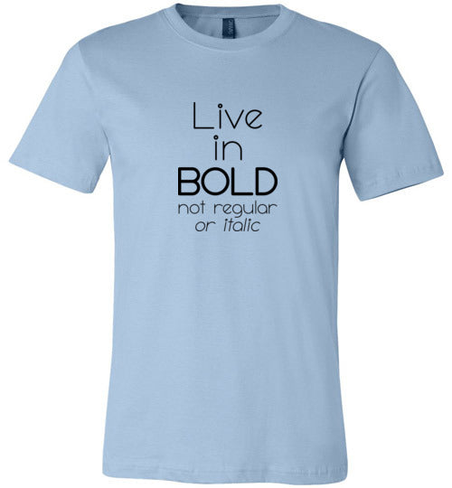 Graphics Inspire - Live in Bold Not Regular or Italic Funny Font Motivational Premium Unisex Tee