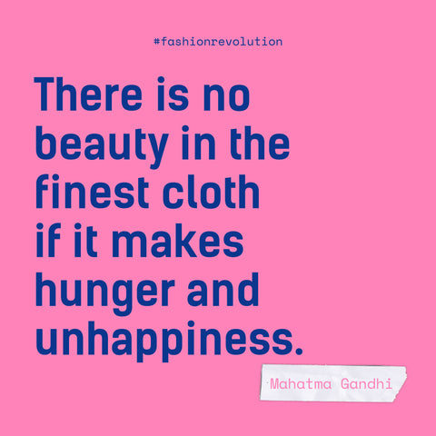 """""""There is no beauty in the finest cloth if it makes hunger and unhappiness"""" - Mahatma Ghandhi"""