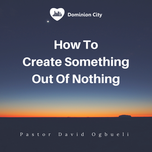 How To Create Something Out Of Nothing - Pastor David Ogbueli