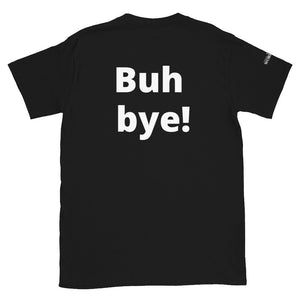 "Funny Short-Sleeve Unisex T-Shirt with ""Buh bye!"" on the Back of Tee"