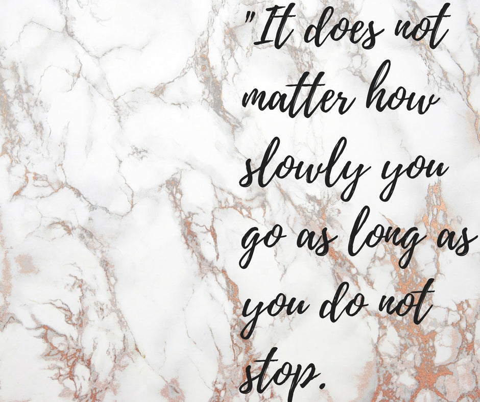 It Does Not Matter How Slowly You Go..