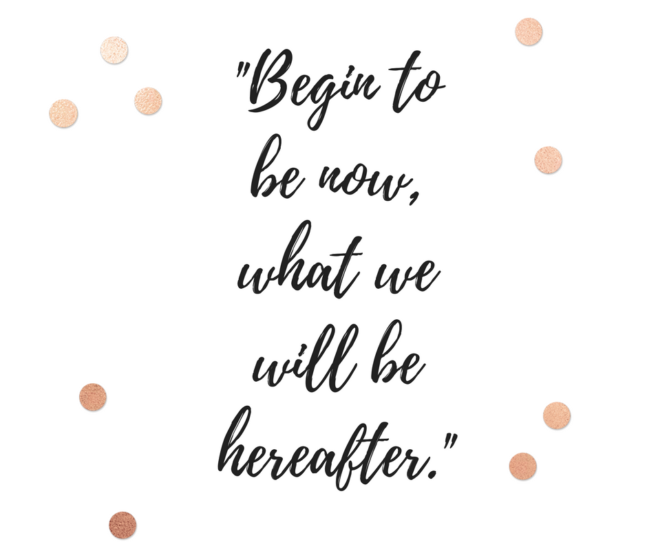 Begin to be Now, what we will be Hereafter