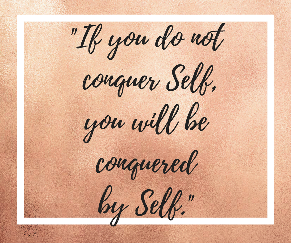 If You Do Not Conquer Self, You Will Be Conquered By Self