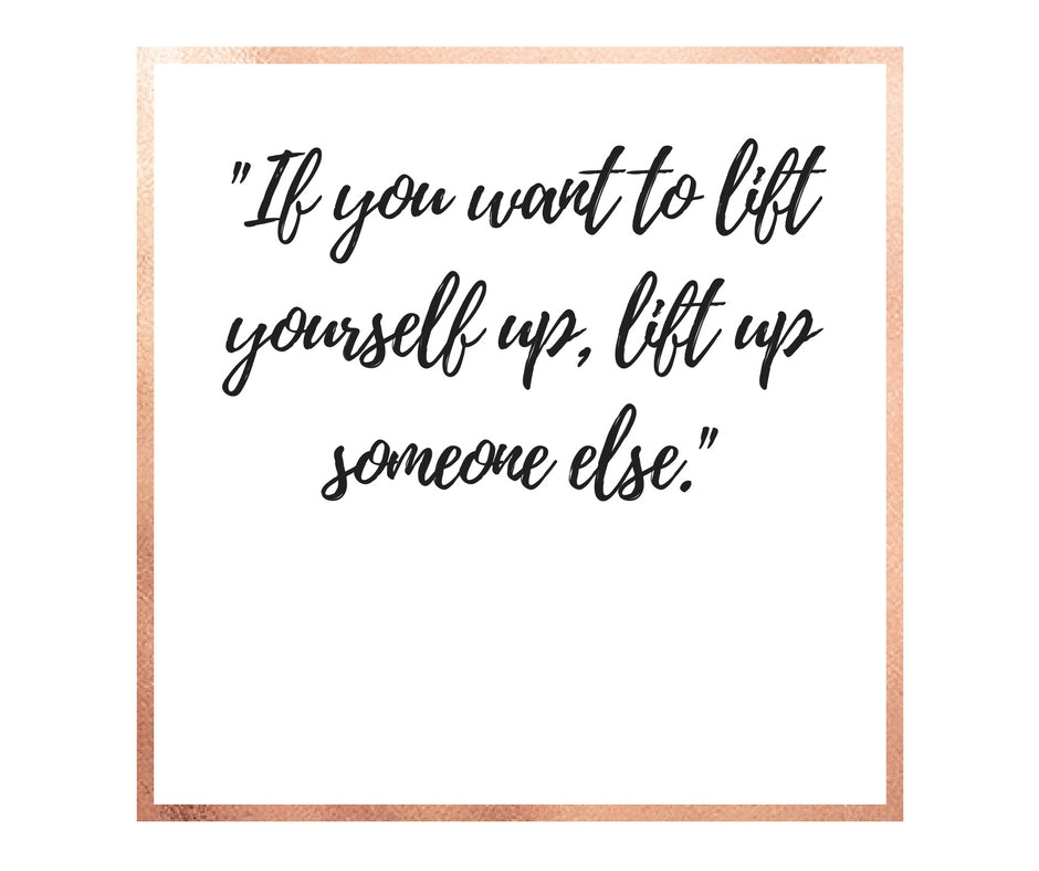 If You Want To Lift Yourself, Lift Someone Else